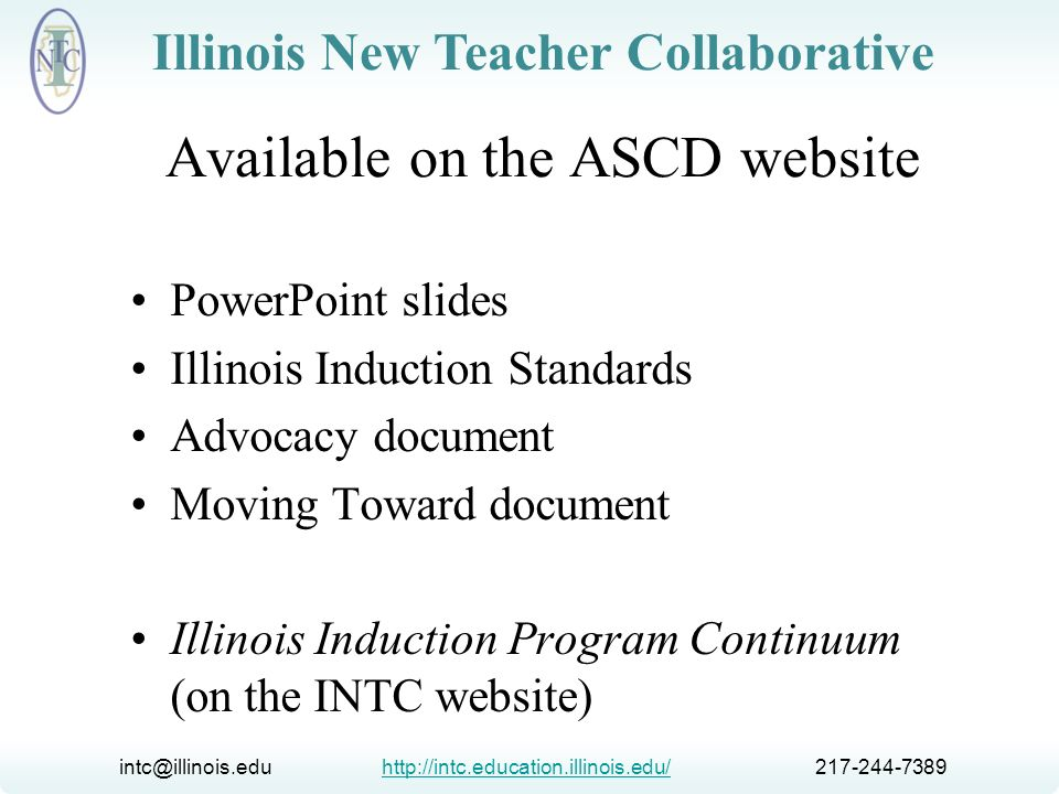 intc@illinois.edu http://intc.education.illinois.edu/ 217-244-7389http://intc.education.illinois.edu/ Illinois New Teacher Collaborative Improving educator quality and assisting struggling schools requires a comprehensive solution, and induction is a critical component.