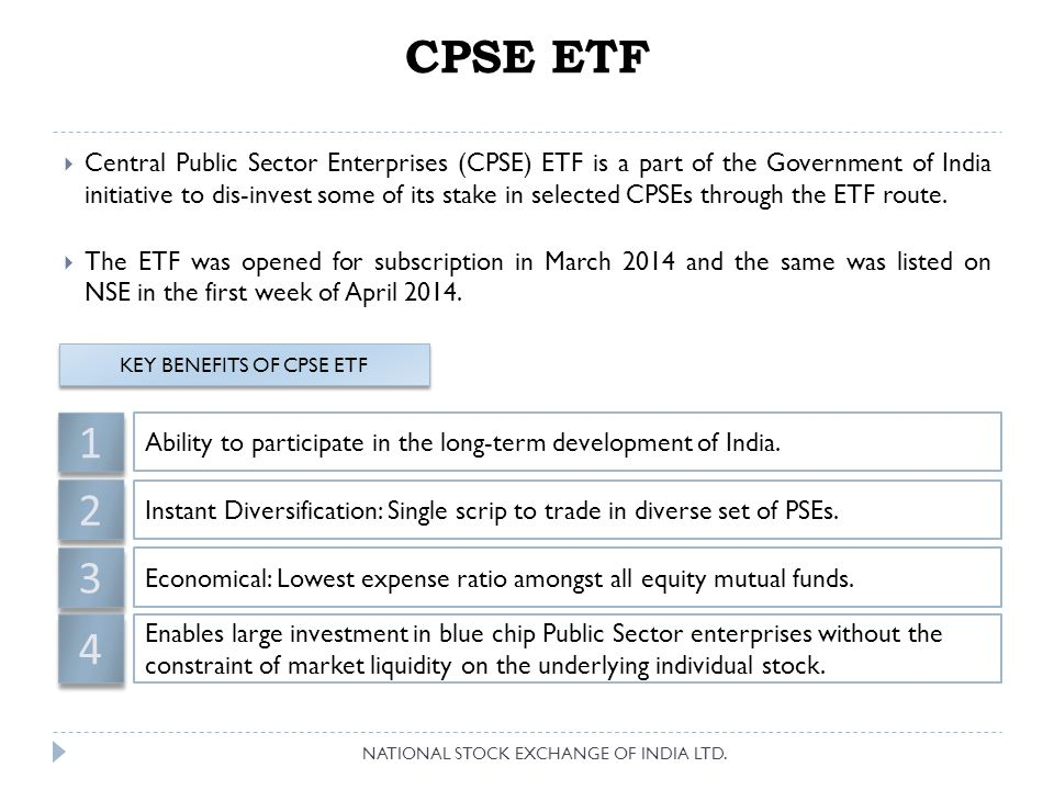 Liquid ETF Liquid ETFs are funds whose unit price is derived from money market securities comprising of Government bonds, treasury bonds, call money market, etc. Benefits of Liquid ETFs: NAV per unit is maintained at Rs.1000/- Daily returns are passed on as dividend The dividend after Dividend Distribution Tax in units No STT Listed and Traded on the NSE with a minimum lot size of 1 unit Liquid ETFs listed on NSE NATIONAL STOCK EXCHANGE OF INDIA LTD.