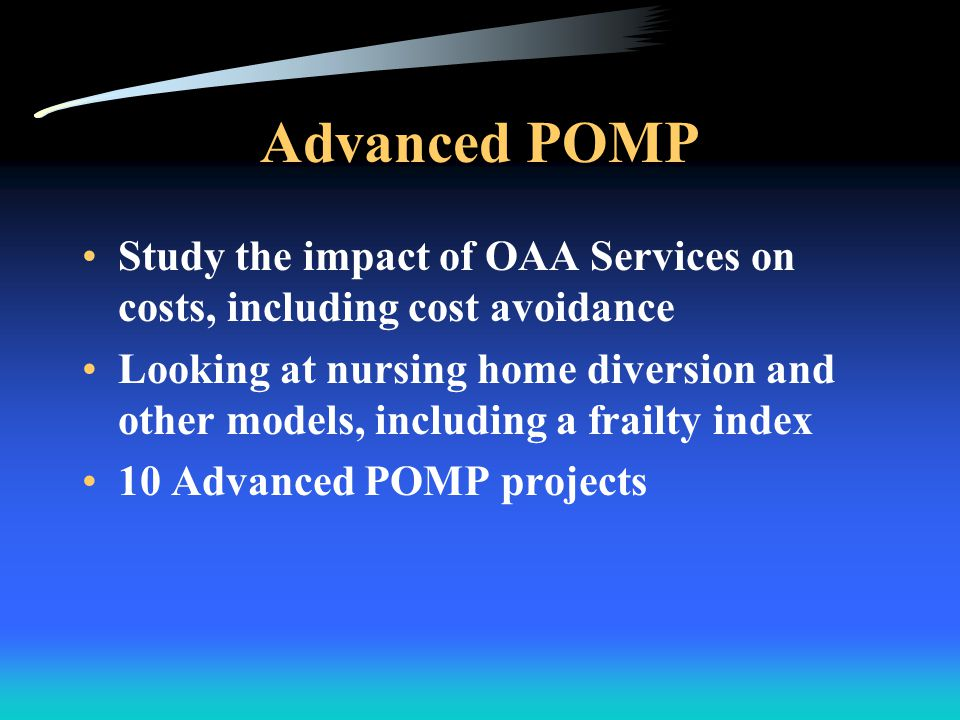 Sample Advanced POMP Success Preliminary SC – Used their results to increase state funding –Showed that participation in congregate and home delivered meals reduced emergency room visits and inpatient hospital admissions for older adults enrolled in Medicare and Medicaid –Received $2.9 M supplemental appropriation for HCBS, first new state funds in 10 years
