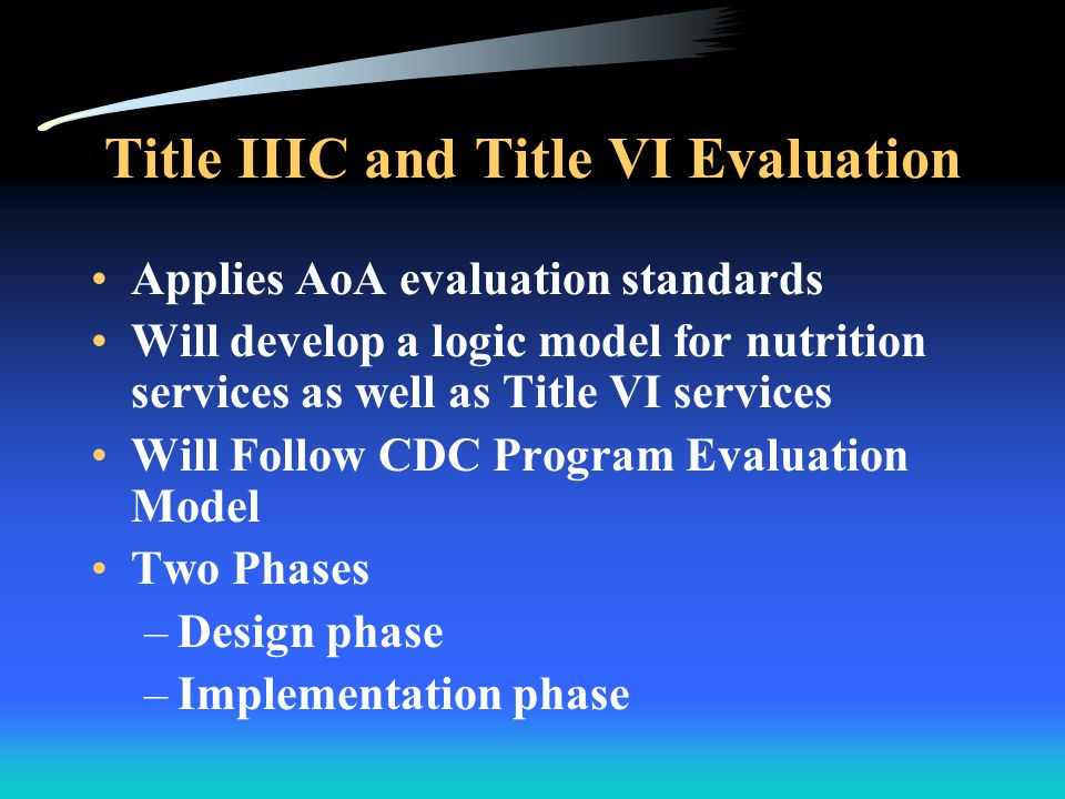 Goals for Title IIIC & Title VI Evaluation Program Monitoring - document overall program results Identify opportunities for program improvement Aid program planning process Show programs' contributions to older adults' independence Assess best practices including those programs demonstrating the most effective cost-benefit outcomes and impacts