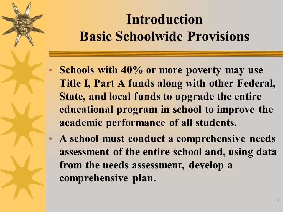 3 Basic Schoolwide Provisions (Continued) A school is not required to identify specific students as eligible to participate in a schoolwide program, or to demonstrate that the services provided in the school with Title I funds are supplemental to services that would otherwise be provided.