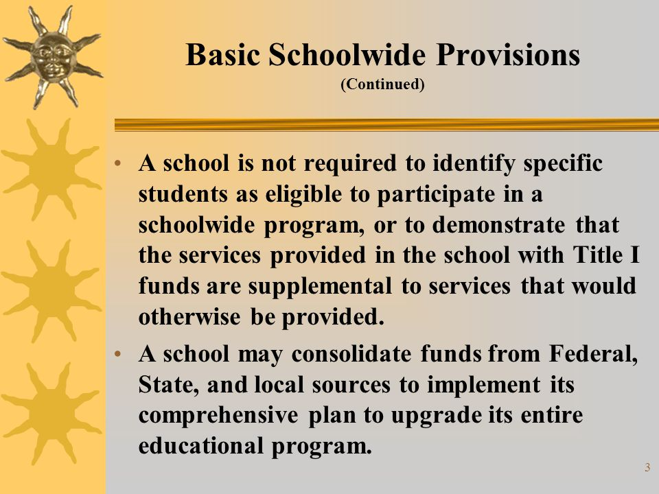 4 Basic Schoolwide Provisions (Continued) In consolidating State and local funds with funds from Title I, Part A and most other Federal elementary and secondary programs administered by the Department— A school does not need to meet most of the statutory and regulatory requirements of the Federal programs included in the consolidation as long as it meets the intent and purposes of those programs.