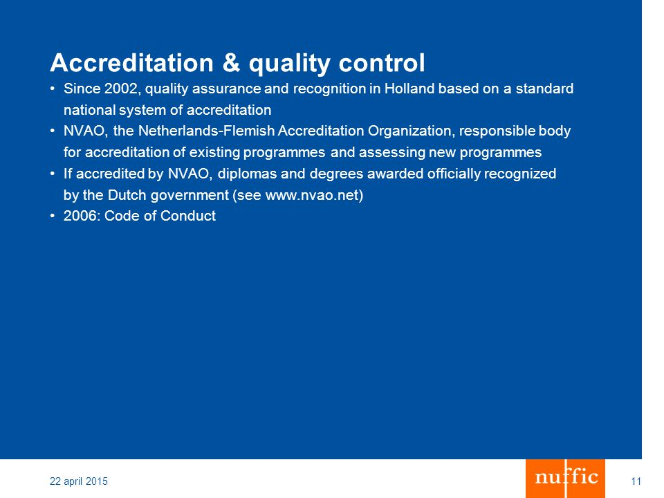 Code of Conduct Introduced in 2006 Initiative of Dutch institutions Accreditation by NVAO is required Sets out standards for recruitment of international students Quality assurance for international students List of institutions on www.internationalstudy.nl Complaints procedure through National Complaints Committee 22 april 201512