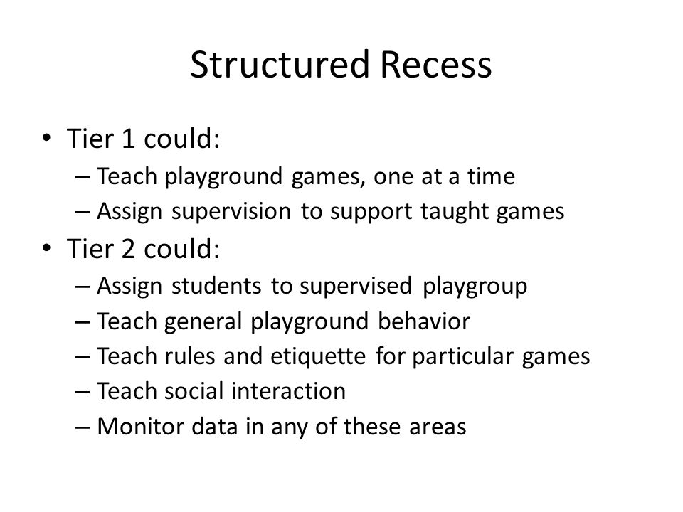 For… Universal application (All students): to support access and enjoyment of recess activities – reducing negative behaviors Students getting referrals from recess Students demonstrating skill deficits in: – Understanding game protocols – Social problem-solving on playground – Accessing attention on playground
