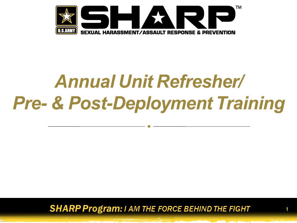 SHARP Program: I AM THE FORCE BEHIND THE FIGHT 2 Terminal Learning Objective Action Demonstrate behavior consistent with the Army's Sexual Harassment/Assault Response and Prevention (SHARP) Program Condition In a classroom environment, with facilitated group discussions, student handouts, videos, and simulated real-life scenarios involving potential and actual sexual harassment and sexual assault.