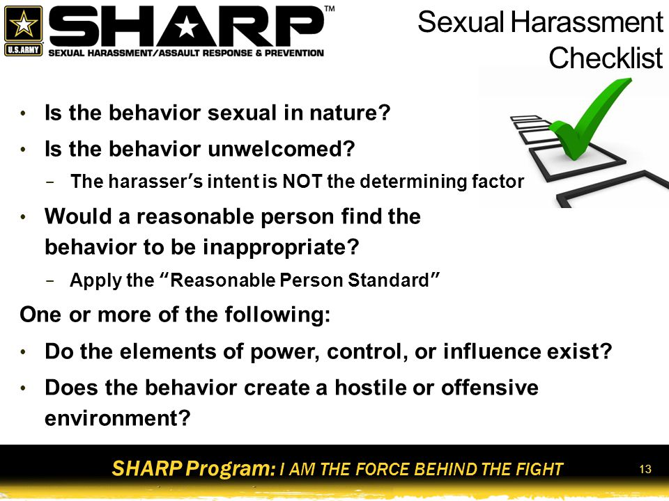 SHARP Program: I AM THE FORCE BEHIND THE FIGHT 14 Verbal Telling sexual jokes Using sexually explicit profanity or threats, sexually oriented cadences, or sexual comments Whistling in a sexually suggestive manner Describing certain attributes of one's physical appearance in a sexual manner Using terms of endearment in referring to Soldiers, DA Civilians, or Family members Nonverbal Staring at someone, blowing kisses, winking, or licking one's lips in a suggestive manner Displaying inappropriate printed material (e.g., sexually oriented pictures or cartoons) Using sexually oriented screen savers on one's computer Sending sexually oriented notes, letters, faxes, or e-mail Physical contact Touching, patting, pinching, bumping, or grabbing Cornering or blocking a passageway Kissing Providing unsolicited back or neck rubs Categories of Sexual Harassment