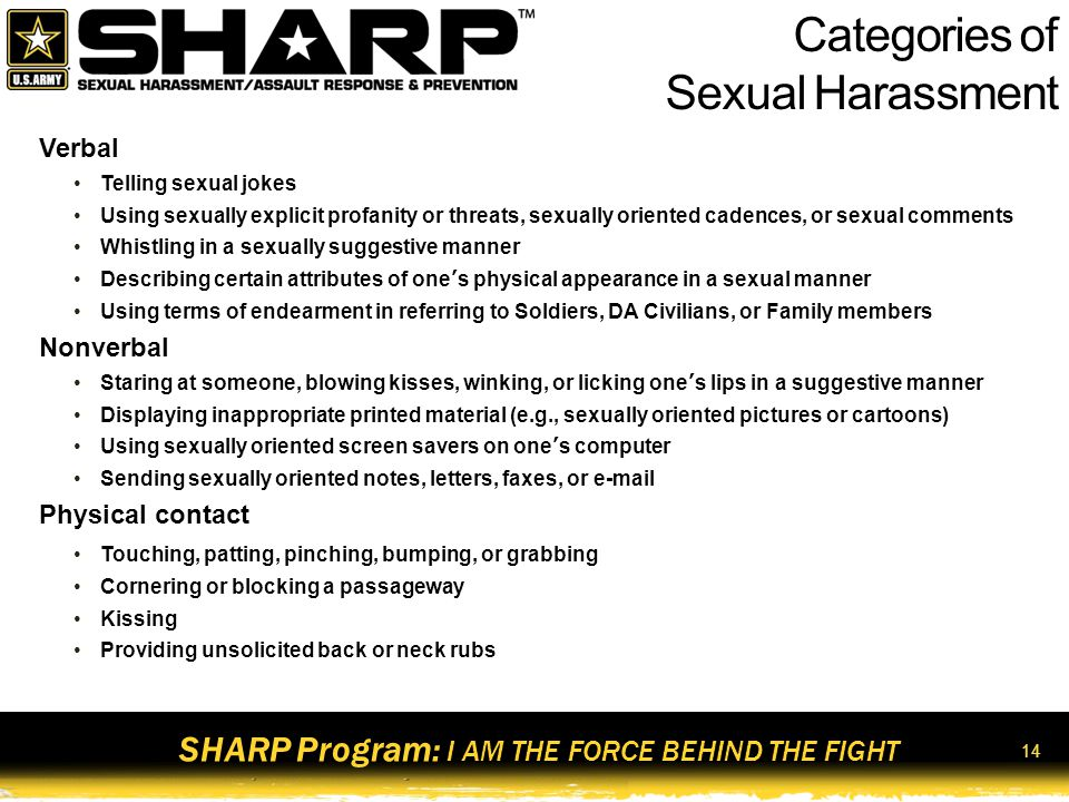 SHARP Program: I AM THE FORCE BEHIND THE FIGHT 15 Types of Sexual Harassment Quid Pro Quo/Sexual Coercion ( This for That ) Demanding sexual favors in exchange for a promotion, award, or favorable assignment Disciplining or relieving a subordinate who refuses sexual advances Threatening a poor job evaluation for refusing sexual advances Hostile Environment Subjected to offensive, unwanted, and unsolicited comments or behaviors of a sexual nature.