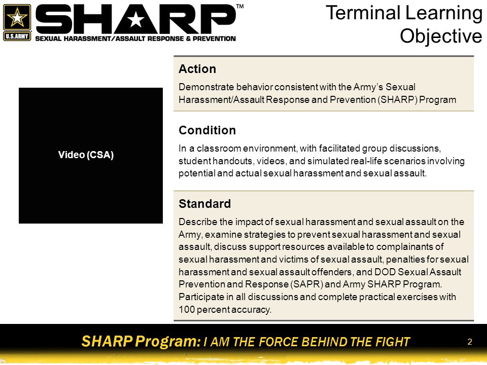 SHARP Program: I AM THE FORCE BEHIND THE FIGHT 3 Diminishes Community Relations Degradation to Community Higher Rates of Violent Crime Loss of Safety Instability COMMUNITY Loss of Unit Cohesion and Teamwork Loss of Personnel Undermines Readiness Disrupts Good Order And Discipline Low Morale UNIT Individual Isolation Depression Avoidance Anger Fear Anxiety Self Blame Less Productive Reduction in Performance INDIVIDUAL The Impact Bottom Line: Sexual harassment and sexual assault endanger lives of individuals and threaten the Army's mission.