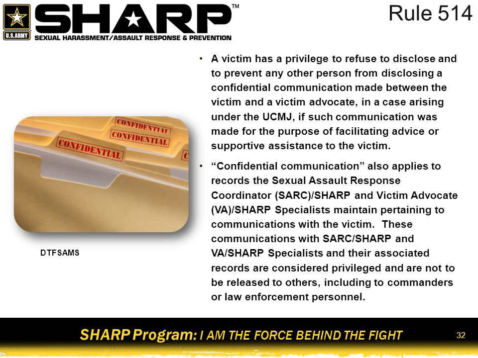SHARP Program: I AM THE FORCE BEHIND THE FIGHT 33 Expedited Transfer Requests Sexual assault victims who file an unrestricted report can request an expedited transfer/reassignment from their current unit The request must be submitted in writing using DA Form 4187 Commander (battalion or above) has 72 hours to recommend approval or disapproval of the request if he or she cannot otherwise approve the request The transfer or reassignment may be: –Another unit at a different geographical location* –A different unit on the installation –Another company within the same battalion –Another battalion within the same brigade –Another brigade within the same division *All permanent change of station (PCS) requests must be approved by the commander of Human Resources Command (HRC)