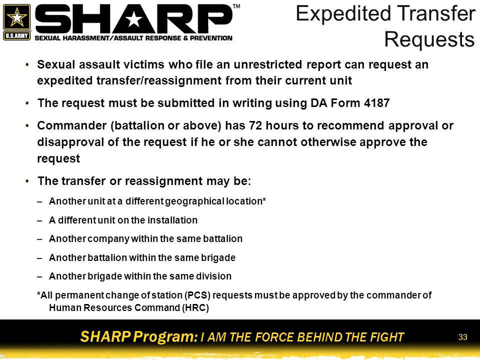 SHARP Program: I AM THE FORCE BEHIND THE FIGHT 34 Protective Orders Military Protection Order (MPO) –Will remain in effect until such time as the commander terminates the order or issues a replacement order –Issuing commander shall notify the appropriate civilian authorities of any change made in a protective order, or its termination and the termination of the protective order, or its issuance if the Soldier and any individual involved does not reside on a military installation at any time during the MPO –Are not enforceable by civilian authorities off post.