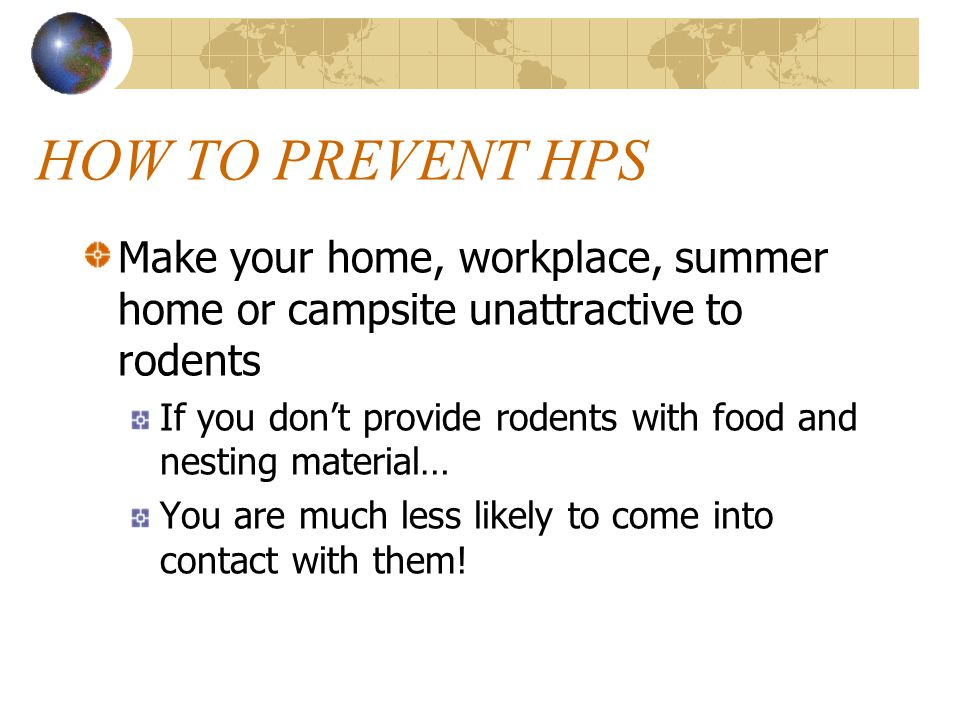 HOW TO PREVENT HPS Recent research indicates that… Many people who became ill with HPS got the disease after frequent contact with rodents and/or their droppings around home or work Therefore…it makes sense to try to keep your home, vacation place, workplace, or campsite clean