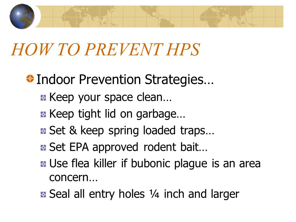 HOW TO PREVENT HPS Outdoor Prevention Strategies… Clear brush, grass, & junk from around buildings Use metal flashing around base of wooden, earthen, adobe (to 12 + above ground, 6 into ground) Elevate hay & woodpiles Trap rodents outside Encourage presence of natural preditors (snakes, owls, hawks, etc.)