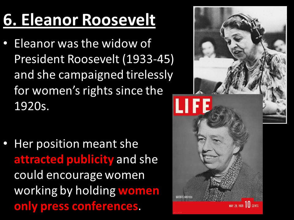 6.Eleanor Roosevelt Her campaigns made the idea of working women more acceptable to many people.