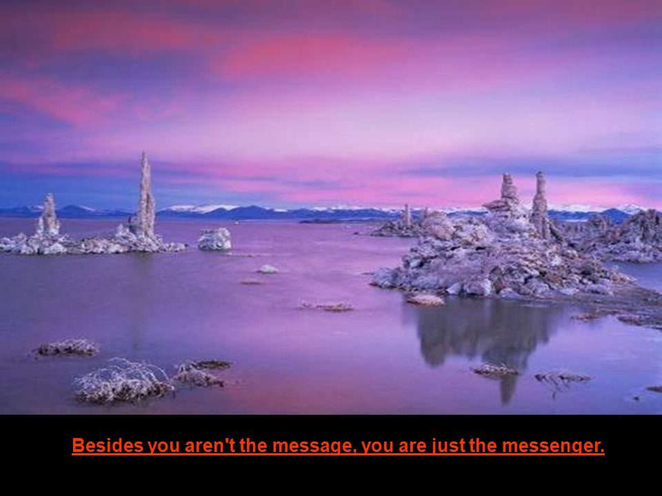 Besides you aren t the message, you are just the messenger.