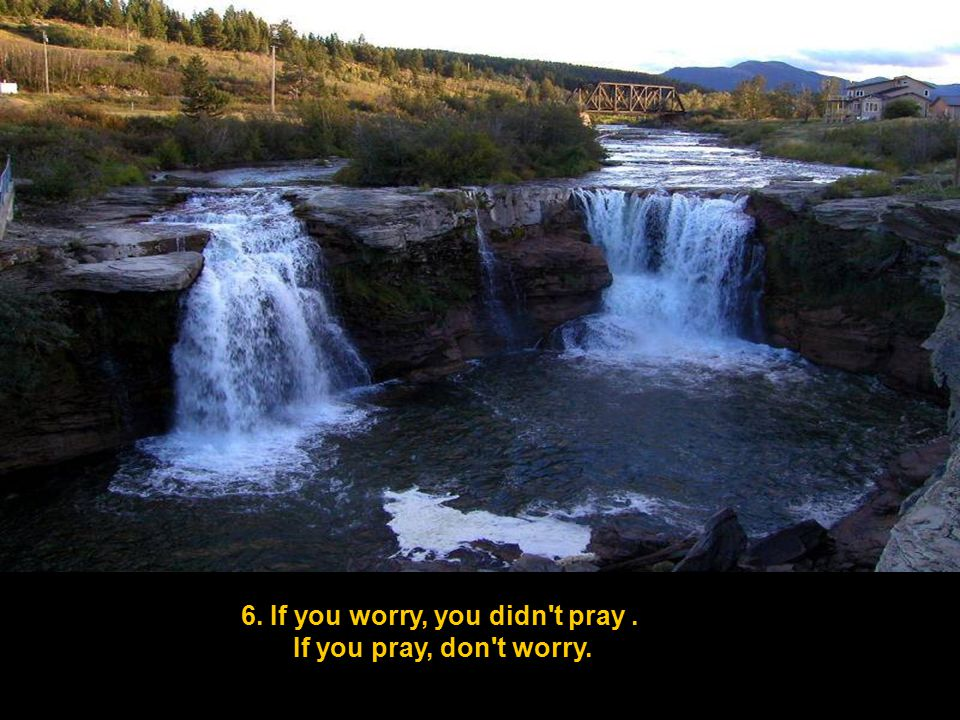 6. If you worry, you didn t pray. If you pray, don t worry.