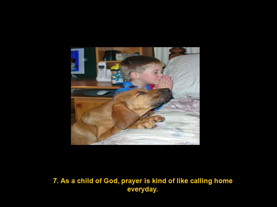 7. As a child of God, prayer is kind of like calling home everyday.