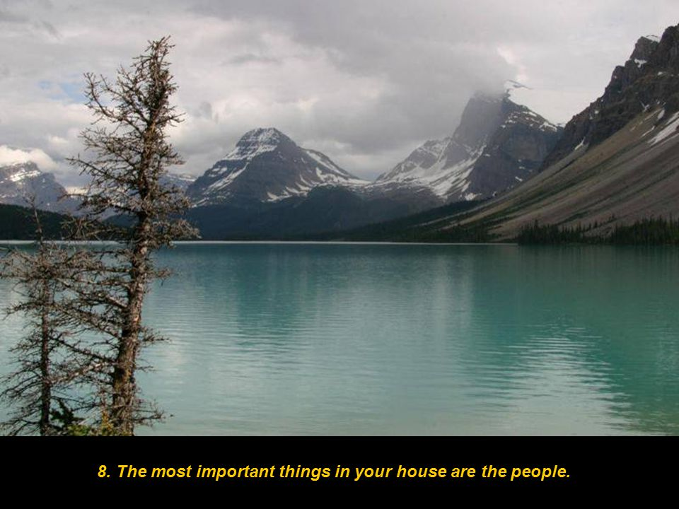 8. The most important things in your house are the people.