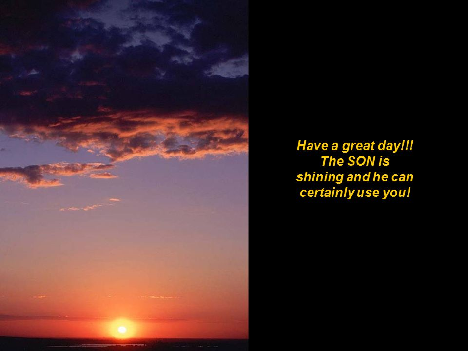 Have a great day!!! The SON is shining and he can certainly use you!