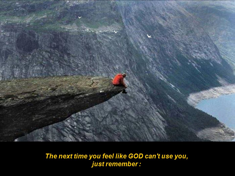 The next time you feel like GOD can t use you, just remember :