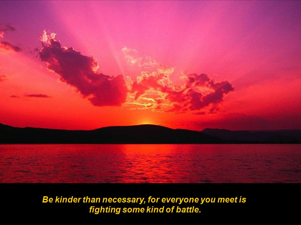 Be kinder than necessary, for everyone you meet is fighting some kind of battle.