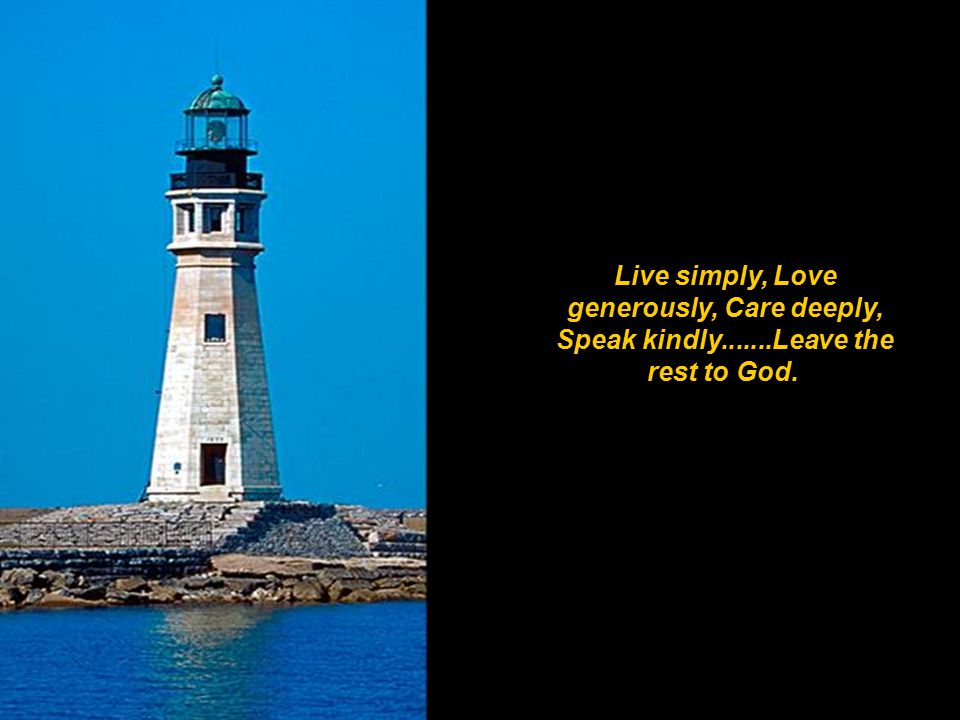 Live simply, Love generously, Care deeply, Speak kindly.......Leave the rest to God.