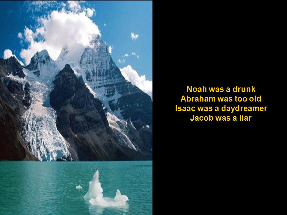 Noah was a drunk Abraham was too old Isaac was a daydreamer Jacob was a liar