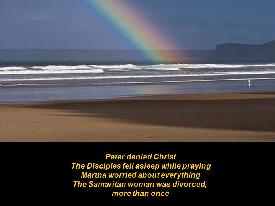 Peter denied Christ The Disciples fell asleep while praying Martha worried about everything The Samaritan woman was divorced, more than once