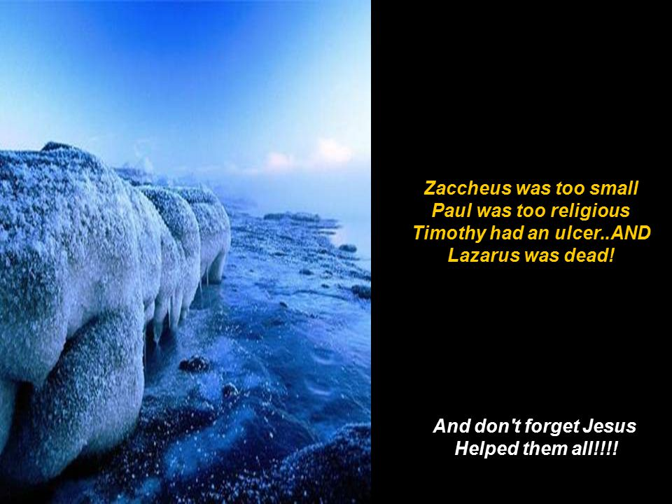 Zaccheus was too small Paul was too religious Timothy had an ulcer..AND Lazarus was dead.