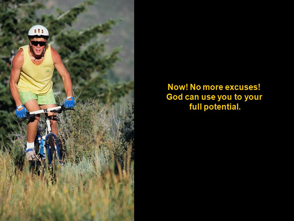 Now! No more excuses! God can use you to your full potential.