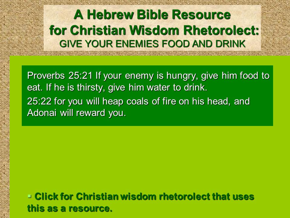 Christian Wisdom Rhetorolect: GIVE YOUR ENEMIES FOOD AND DRINK Romans 12:20 Therefore, If your enemy is hungry, feed him.