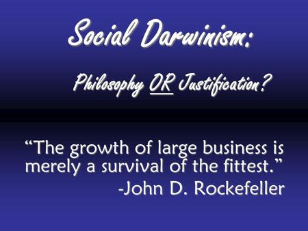 "Social Darwinism: ""The growth of large business is merely a survival of the fittest."" -John D. Rockefeller Philosophy OR Justification?"