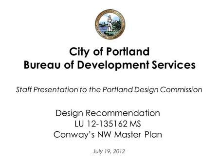 City of Portland Bureau of Development Services Staff Presentation to the Portland Design Commission Design Recommendation LU 12-135162 MS Conway's NW.