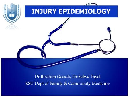 INJURY EPIDEMIOLOGY Dr.Ibrahim Gosadi, Dr.Salwa Tayel KSU Dept of Family & Community Medicine.
