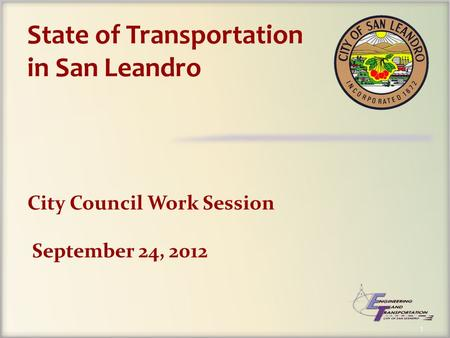 1 City Council Work Session September 24, 2012 State of Transportation in San Leandro.