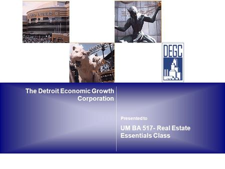The Detroit Economic Growth Corporation UM BA 517- Real Estate Essentials Class Presented to.