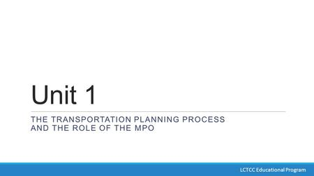 Unit 1 THE TRANSPORTATION PLANNING PROCESS AND THE ROLE OF THE MPO LCTCC Educational Program.