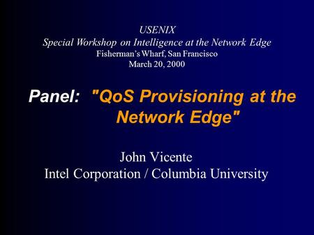 Panel: QoS Provisioning at the Network Edge John Vicente Intel Corporation / Columbia University USENIX Special Workshop on Intelligence at the Network.