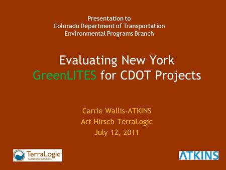 Evaluating New York GreenLITES for CDOT Projects Carrie Wallis-ATKINS Art Hirsch-TerraLogic July 12, 2011 Presentation to Colorado Department of Transportation.