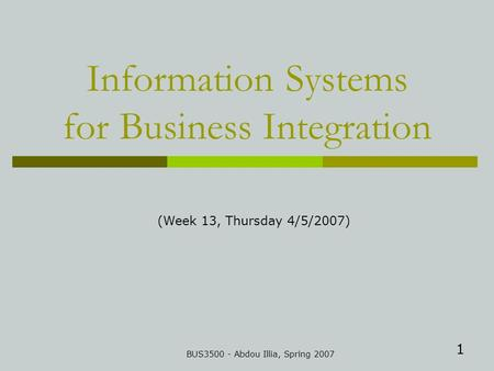 1 Information Systems for Business Integration BUS3500 - Abdou Illia, Spring 2007 (Week 13, Thursday 4/5/2007)