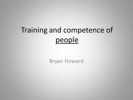 Training and competence of people Bryan Howard. Today I will use the word competence to signify: The possession of suitable and sufficient skill, knowledge,