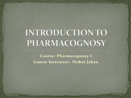 Course: Pharmacognosy-I Course Instructor: Nishat Jahan.