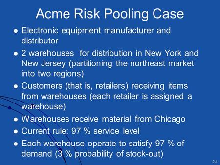 2-1 Acme Risk Pooling Case Electronic equipment manufacturer and distributor 2 warehouses for distribution in New York and New Jersey (partitioning the.