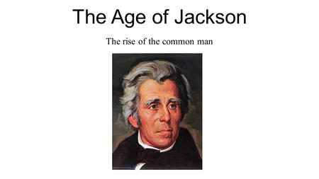 "The Age of Jackson The rise of the common man. What was the Age of the common man? Time Period: 1824-1850 Also referred to as the "" Age of Jackson """