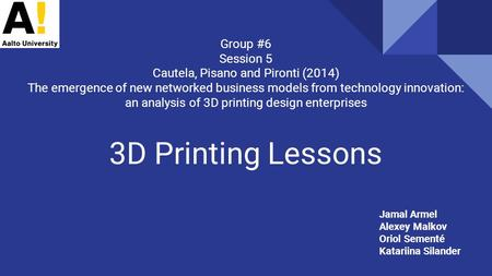 3D Printing Lessons Group #6 Session 5 Cautela, Pisano and Pironti (2014) The emergence of new networked business models from technology innovation: an.