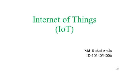 Internet of Things (IoT) Md. Ruhul Amin ID:1014054006 1/25.