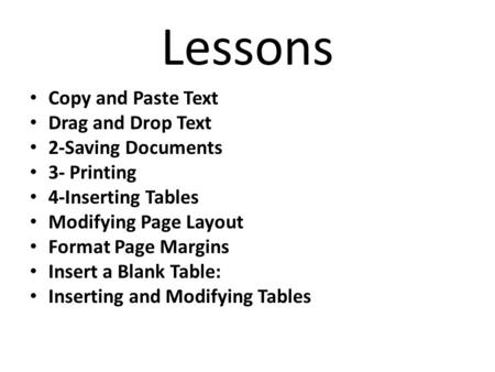 Lessons Copy and Paste Text Drag and Drop Text 2-Saving Documents 3- Printing 4-Inserting Tables Modifying Page Layout Format Page Margins Insert a Blank.