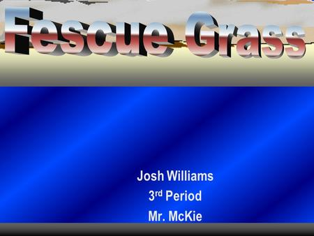 Josh Williams 3 rd Period Mr. McKie. Type of Fescue  1. Tall Fescue.
