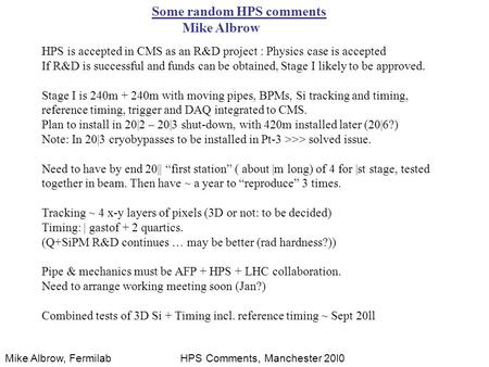 Mike Albrow, FermilabHPS Comments, Manchester 20l0 Some random HPS comments Mike Albrow HPS is accepted in CMS as an R&D project : Physics case is accepted.