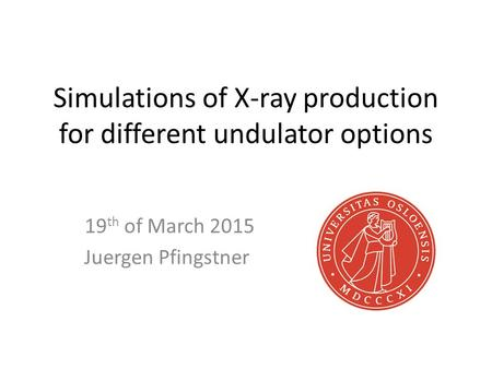 Simulations of X-ray production for different undulator options 19 th of March 2015 Juergen Pfingstner.