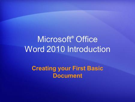 Microsoft ® Office Word 2010 Introduction Creating your First Basic Document.